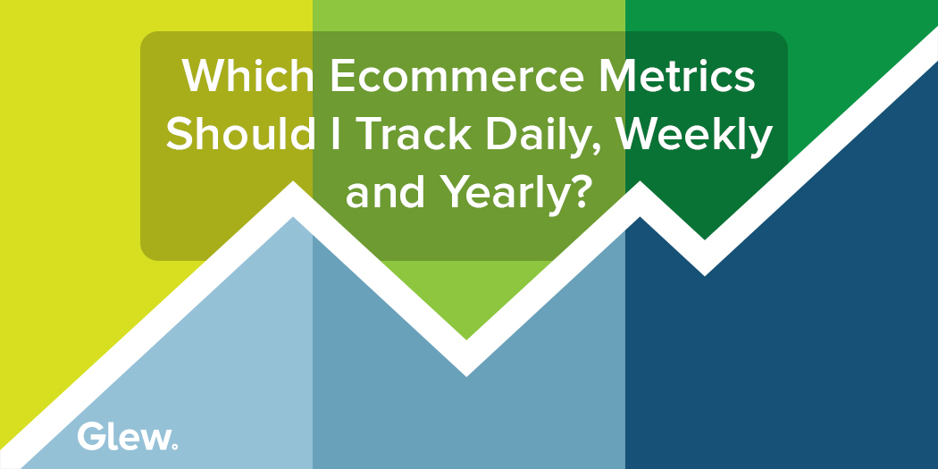 Which Ecommerce Metrics Should I Track Daily, Weekly and Yearly?