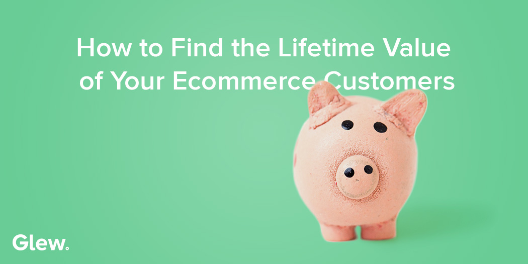 How to Find the Lifetime Value of Your Ecommerce Customers