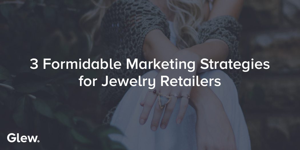3 Formidable Marketing Strategies for Jewelry Retailers