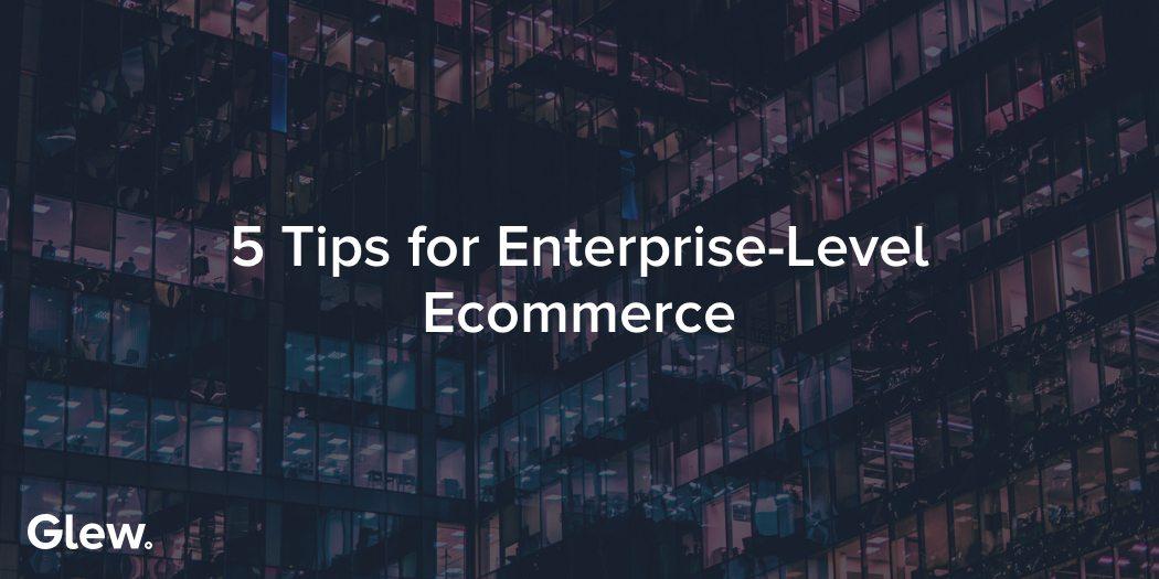 5 Tips for Enterprise-Level Ecommerce