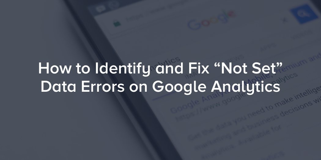 "How to Identify and Fix ""Not Set"" Data Errors on Google Analytics"