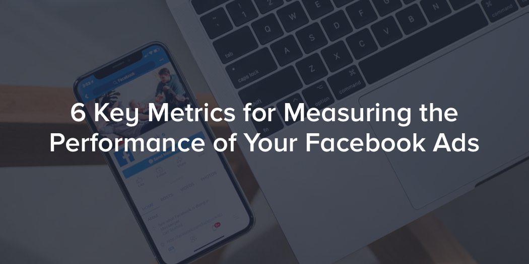 6 Key Metrics for Measuring Facebook Ads