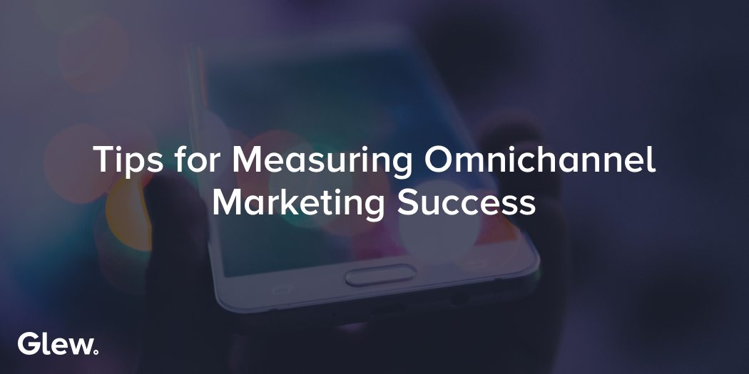 Tips for Measuring Omnichannel Marketing Success