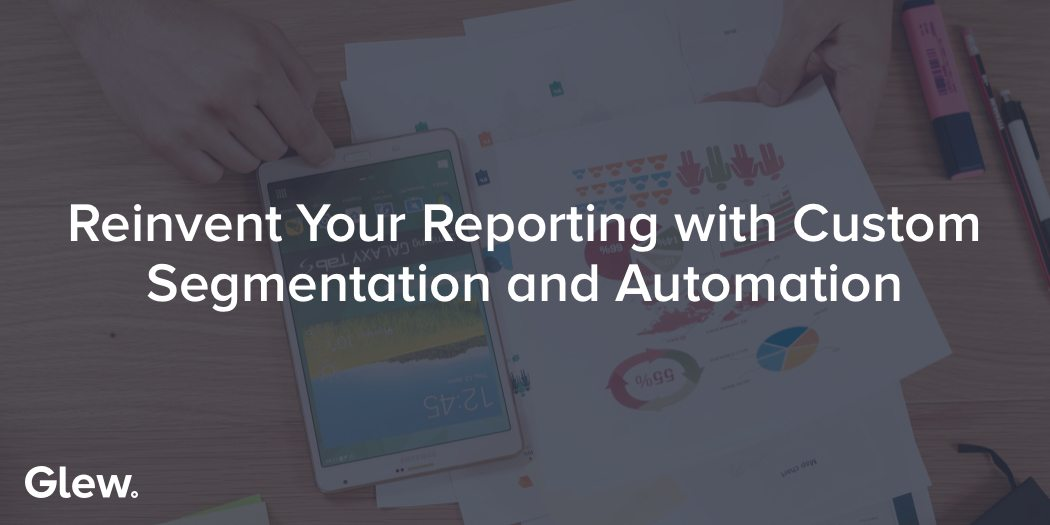 How Segmentation and Automation Can Save Your Reporting