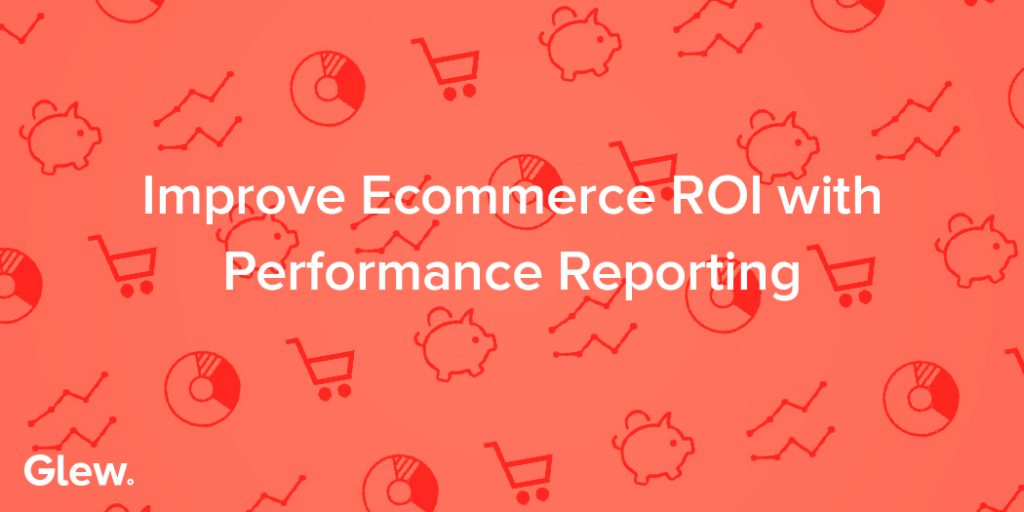 Improve Ecommerce ROI with Performance Reporting