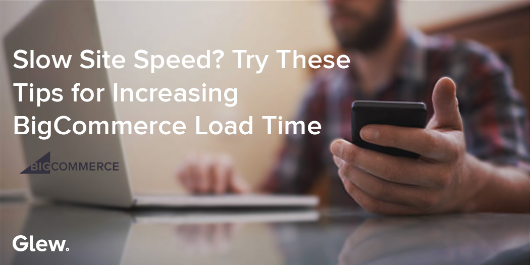 Slow Site Speed? Try These Tips for Increasing BigCommerce Load Time