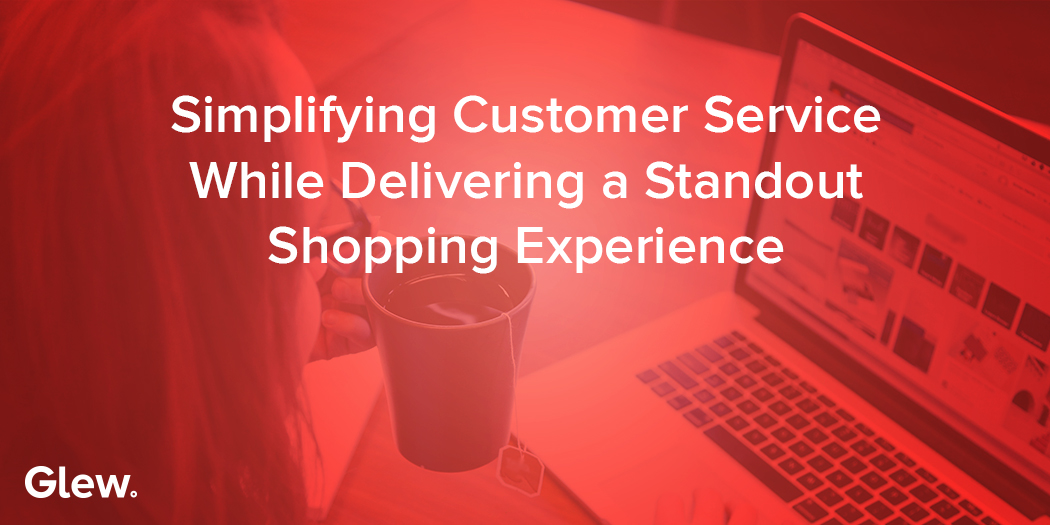Simplifying Customer Service While Delivering a Standout Shopping Experience