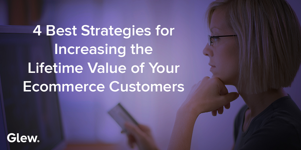 4 Best Strategies for Increasing the Lifetime Value of Your Ecommerce Customers