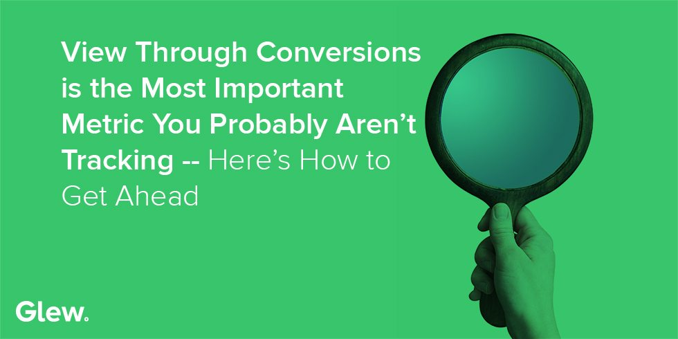 View Through Conversions: The Most Important Metric You Probably Aren't Tracking