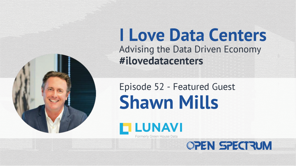 I Love Data Centers Podcast: Episode 52 Interview with Shawn Mills, CEO of Lunavi