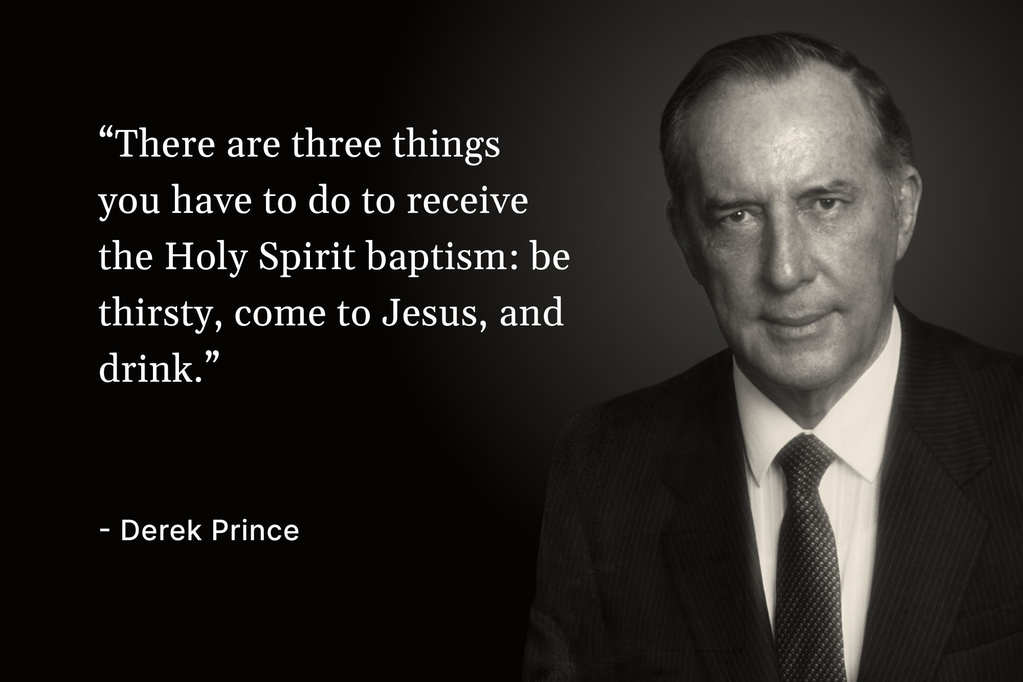 "A black and white photo of Derek Prince with a quote that reads, ""There are three things you have to do to receive the Holy Spirit baptism: be thirsty, come to Jesus, and drink"""