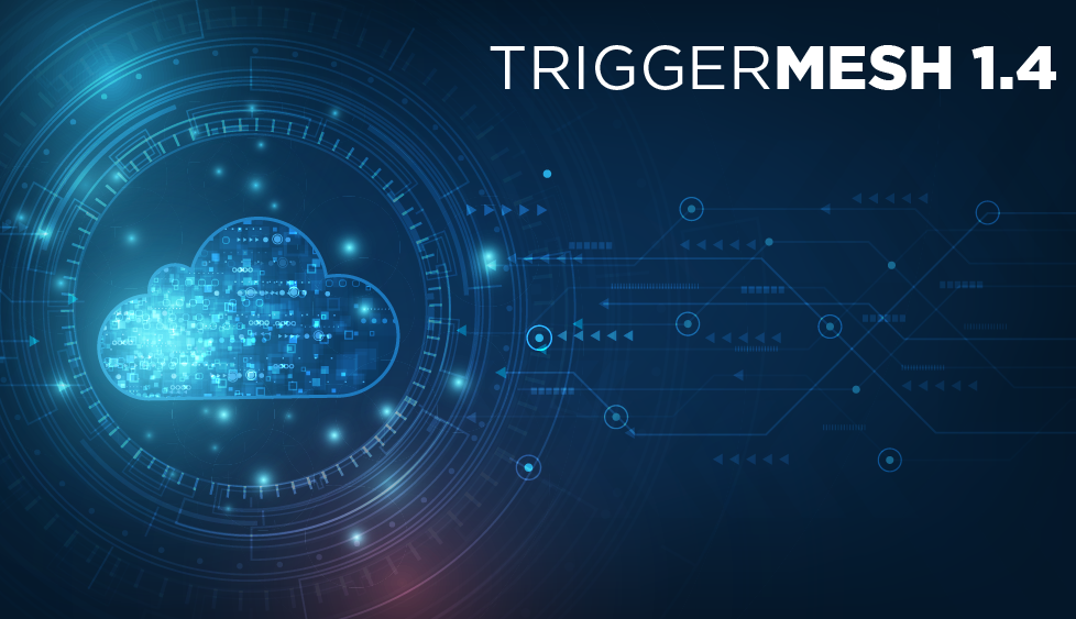 TriggerMesh 1.4 dropped the first week in April