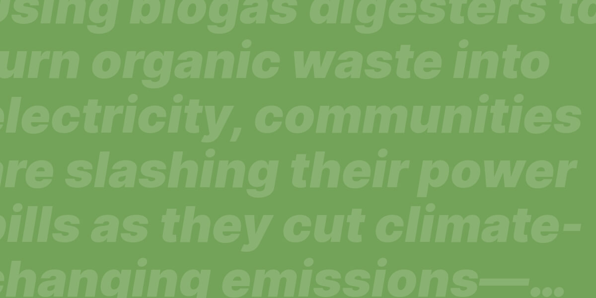 Using biogas digesters to turn organic waste into electricity, communities are slashing their power bills as they cut climate-changing emissions