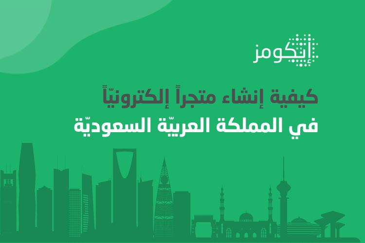 كيفية إنشاء متجراً إلكترونيّاً في المملكة العربية السعوديّة