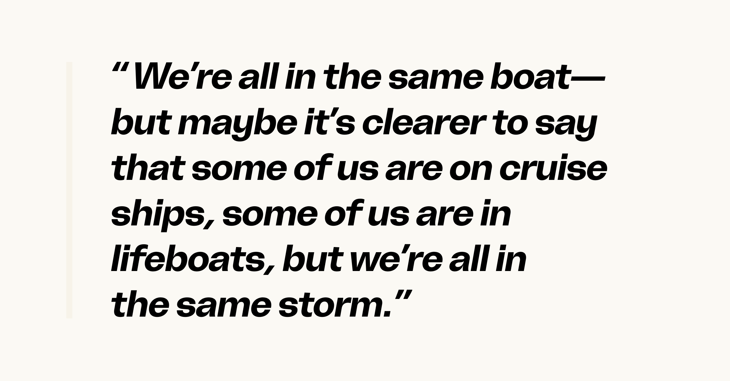Quote: we're all in the same boat—but maybe it's clearer to say that some of us are on cruise ships, some of us are in lifeboats, but we're all in the same storm.