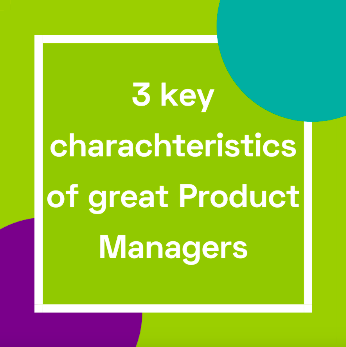 3 key characteristics of great Product Managers