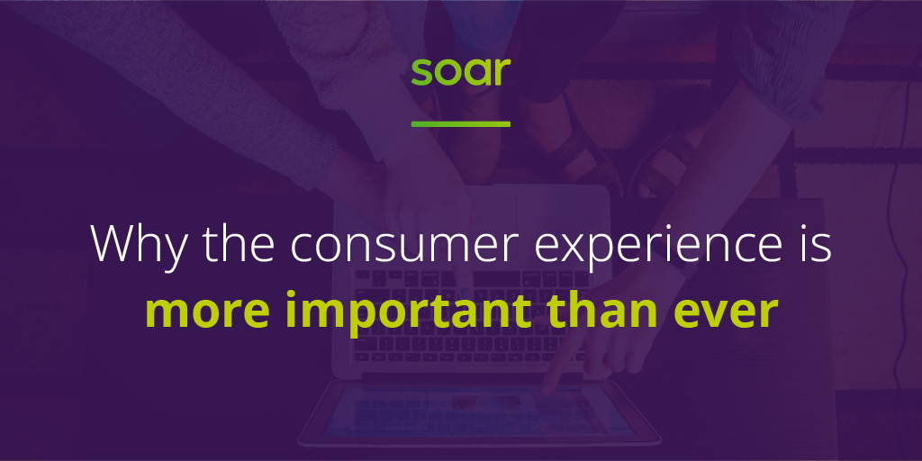 Why the consumer experience is more important than ever