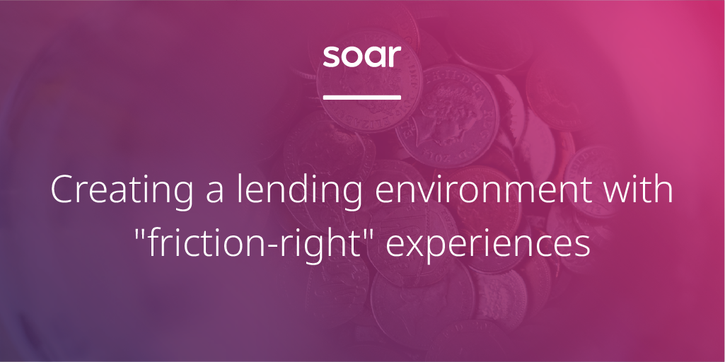 "Creating a lending environment with ""friction-right"" experiences while being inclusive of fair customer outcomes"