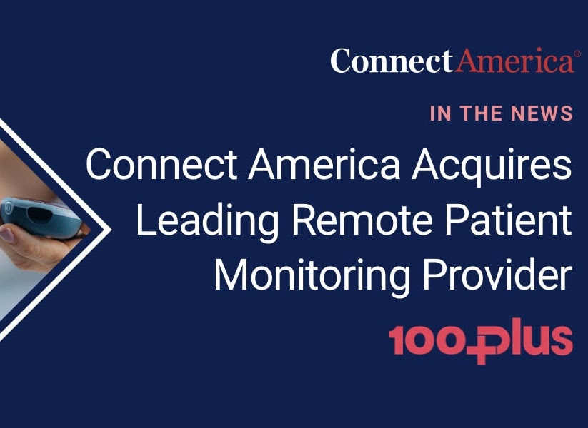 100Plus, the fastest growing Remote Patient Monitoring company, is acquired by the trailblazing healthcare innovator Connect America