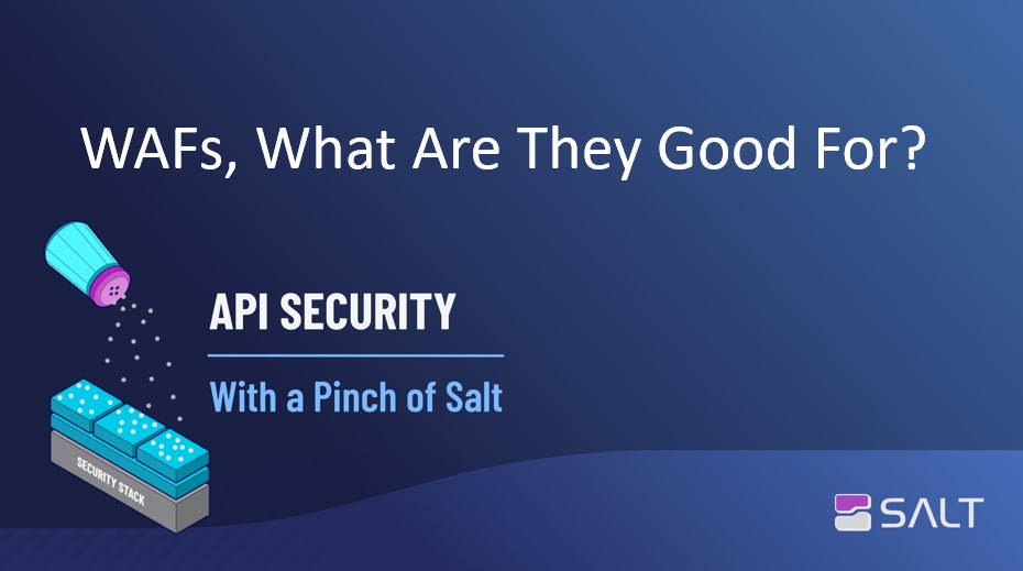 WAFs, What Are They Good For? - API Security With a Pinch of Salt