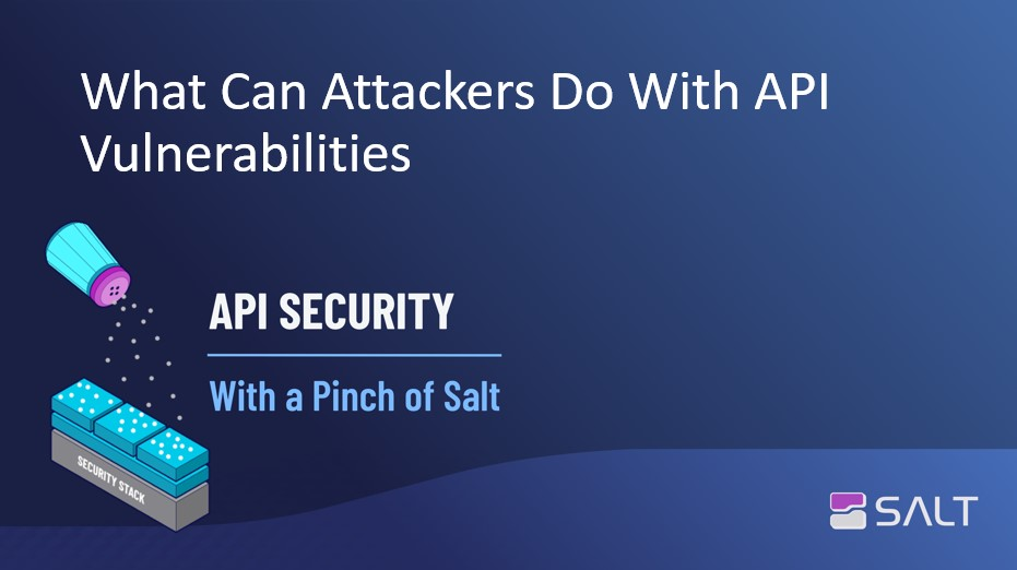 What Can Attackers Do With API Vulnerabilities - API Security With A Pinch Of Salt