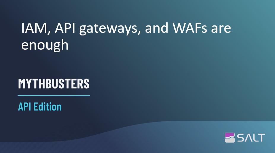 MythBusters API Edition – IAM, API gateways, and WAFs are enough