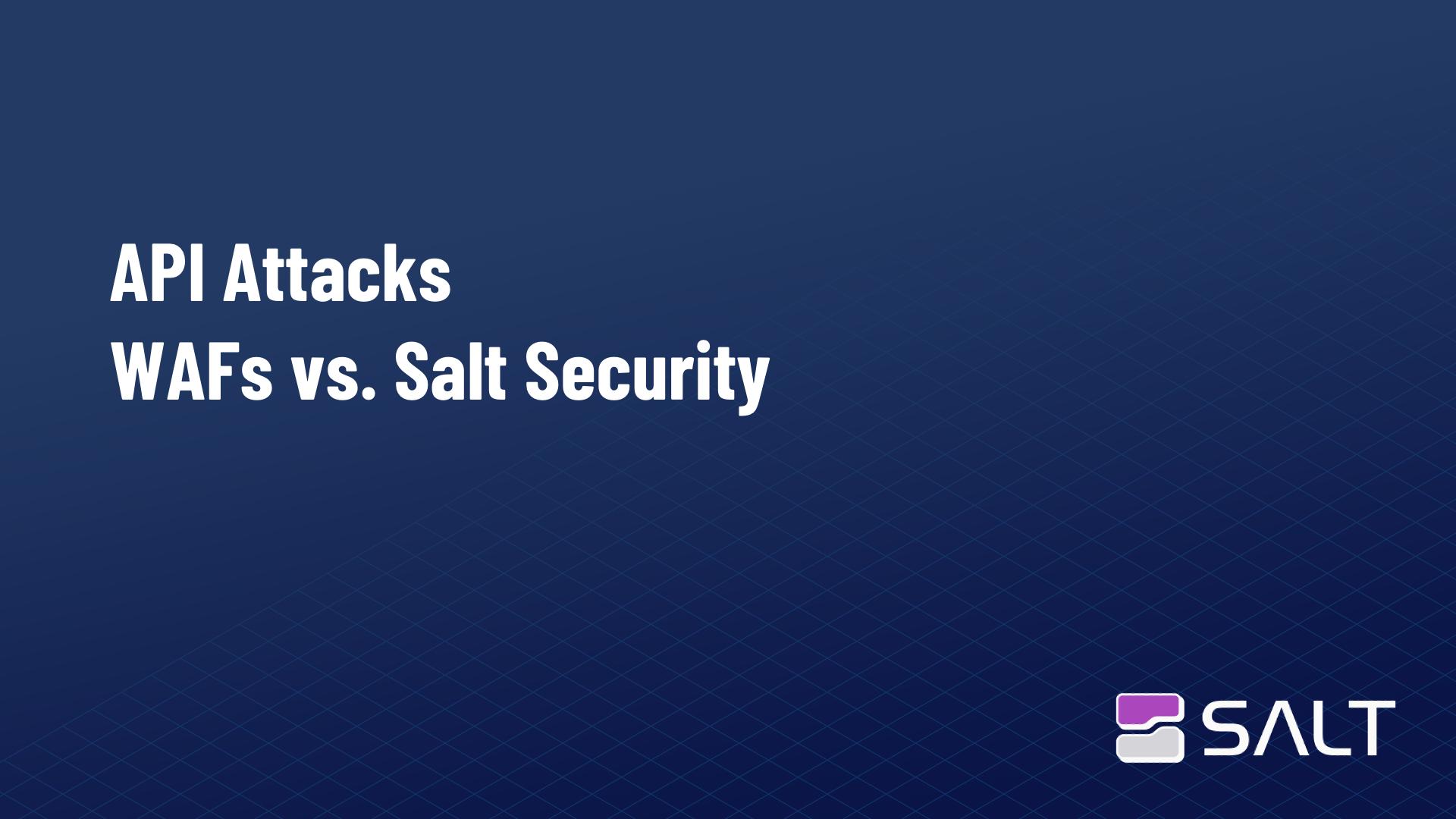 API Attacks - WAFs vs. Salt Security