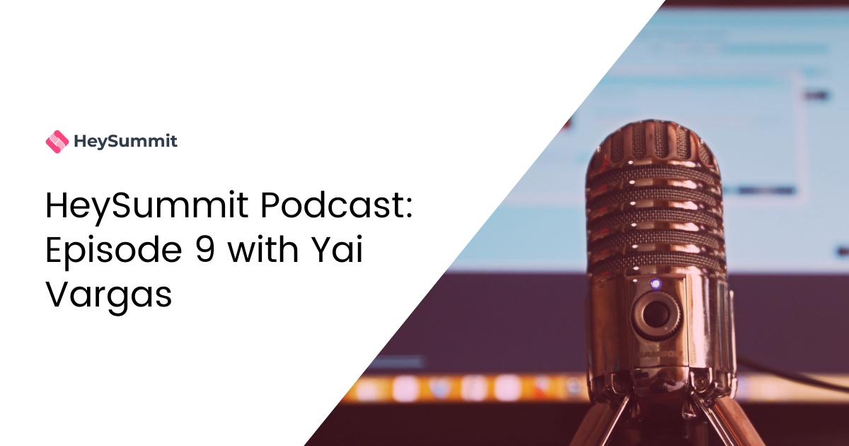 HeySummit Podcast: Episode 9 with Yai Vargas