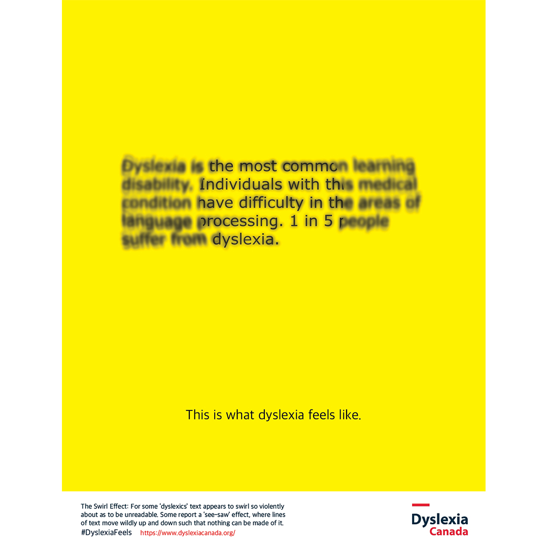 """An ad for dyslexia is in bright yellow with text that is extremely blurry to read. The text reads """"Dyslexia is the most common learning disability. Individuals with this medical condition have difficulty in the areas of language processing. 1 in 5 people suffer from dyslexia."""" In sharp type below """"This is what dyslexia feels like."""" The logo bottom right Dyslexia Canada."""