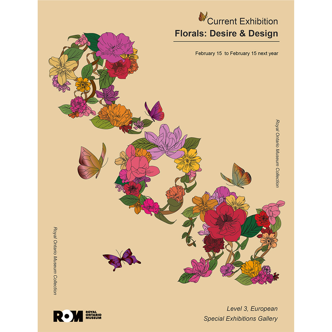 """A poster for the Royal Ontario Museum. On a dark yellow background is an illustration of pink, purple, yellow flowers and butterflies circling. The flowers go from the top left to the bottom right.  The text reads """"Current Exhibition: Florals Desire and Design."""""""