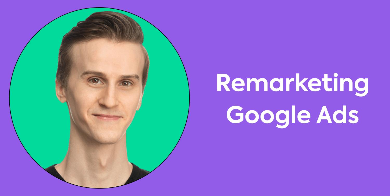 Remarketing pe Google Ads: cum setezi campaniile pentru prima dată?