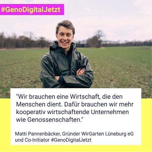 """""""Wir brauchen eine Wirtschaft, die den Menschen dient. Dafür brauchen wir mehr kooperativ wirtschaftende Unternehmen wie Genossenschaften."""" Matti Pannenbäcker, Gründer WirGarten Lüneburg eG und Co-Initiator #GenoDigitalJetzt"""