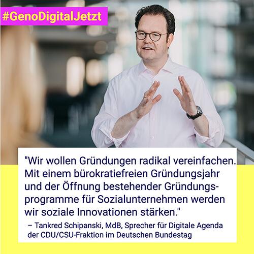 """""""Wir wollen Gründungen radikal vereinfachen. Mit einem bürokratiefreien Gründungsjahr und der Öffnung bestehender Gründungsprogramme für Sozialunternehmen werden wir soziale Innovationen stärken."""" – Tankred Schipanski, MdB, Sprecher für Digitale Agenda der CDU/CSU-Fraktion im Deutschen Bundestag"""