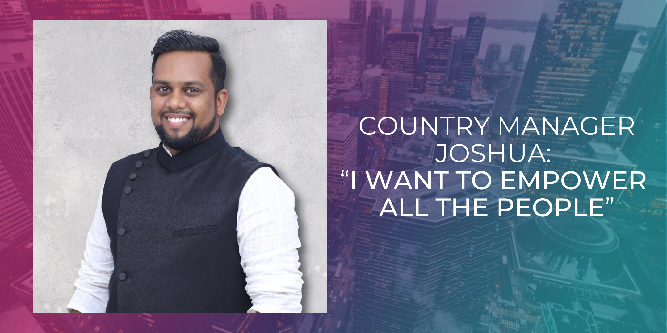 """Country Manager Joshua: """"I want to empower all the people"""""""