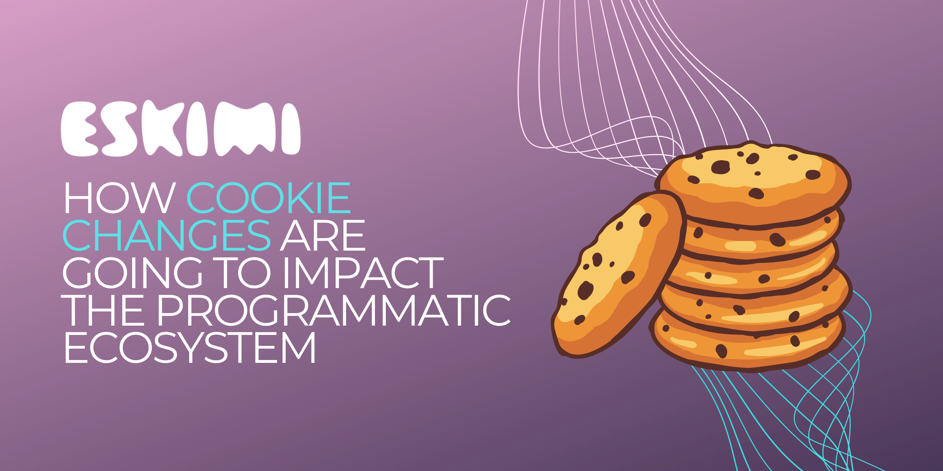 How Cookie Changes Are Going To Impact The Programmatic Ecosystem