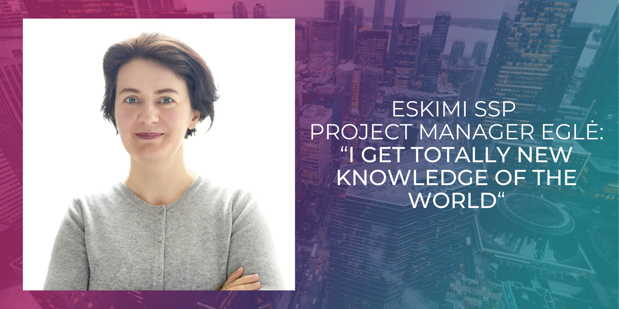 """Eskimi SSP Project Manager Eglė: """"I get totally new knowledge of the world"""""""