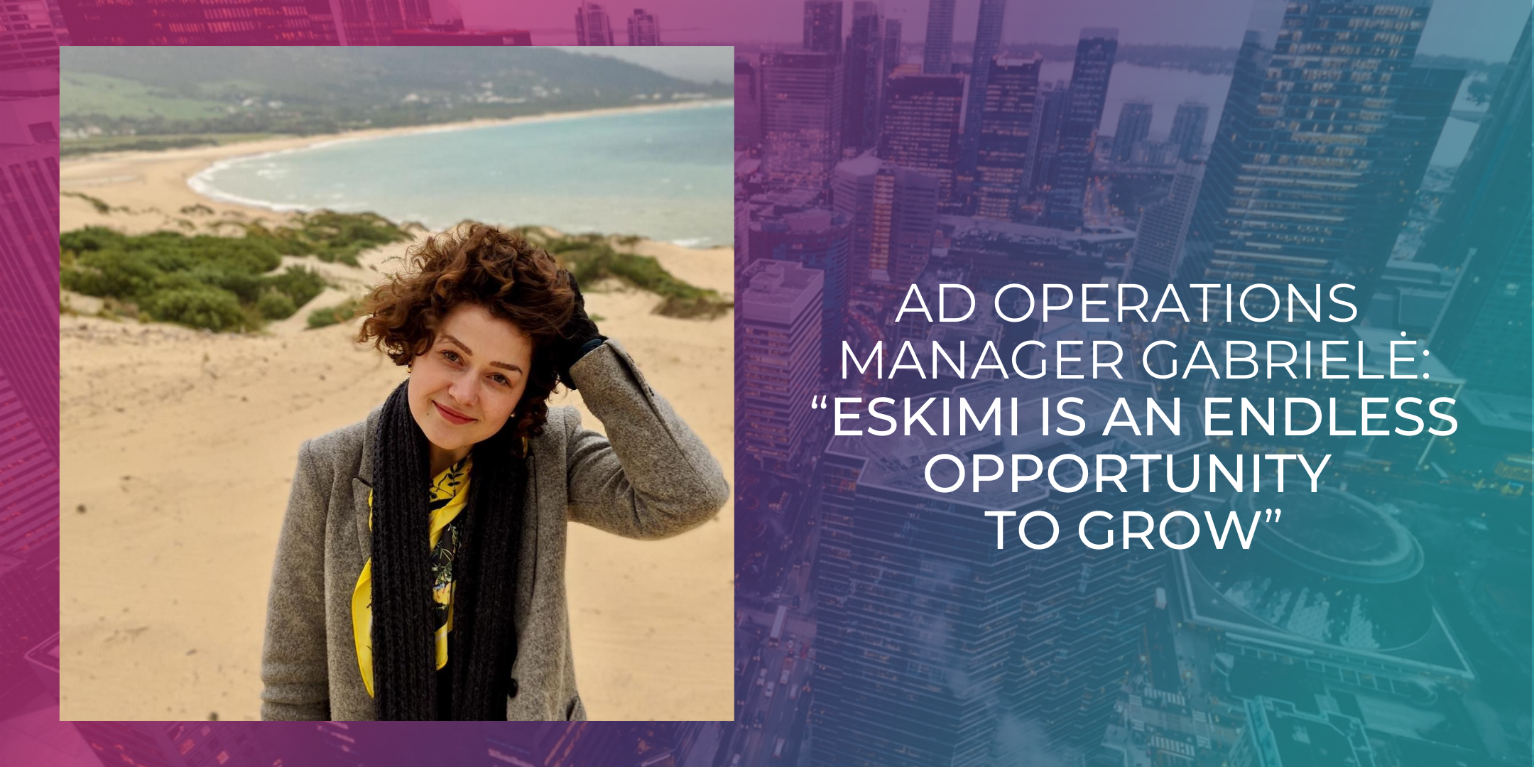 """Ad Operations Manager Gabrielė: """"Eskimi Is An Endless Opportunity To Grow"""""""