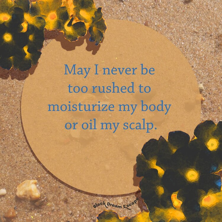 """[Image Description: Damp sand upon which there are black and yellow flowers, with pops of aqua. In the middle in a circle of what appears to be kraft paper, and the following words appears in aqua type: """"May I never be too rushed to moisturize my body or oil my scalp.]"""