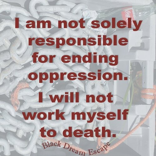 """[Image Description: Faded out, gray background featuring a photograph with tangled orange cords and white rope links, including an image of a vintage Coca Cola bottle. The words are in dark red, reading: """"I am not solely responsible for ending oppression. I will not work myself to death."""" Black Dream Escape appears underneath in a whimsical arrangement, as if being blown by wind.]"""