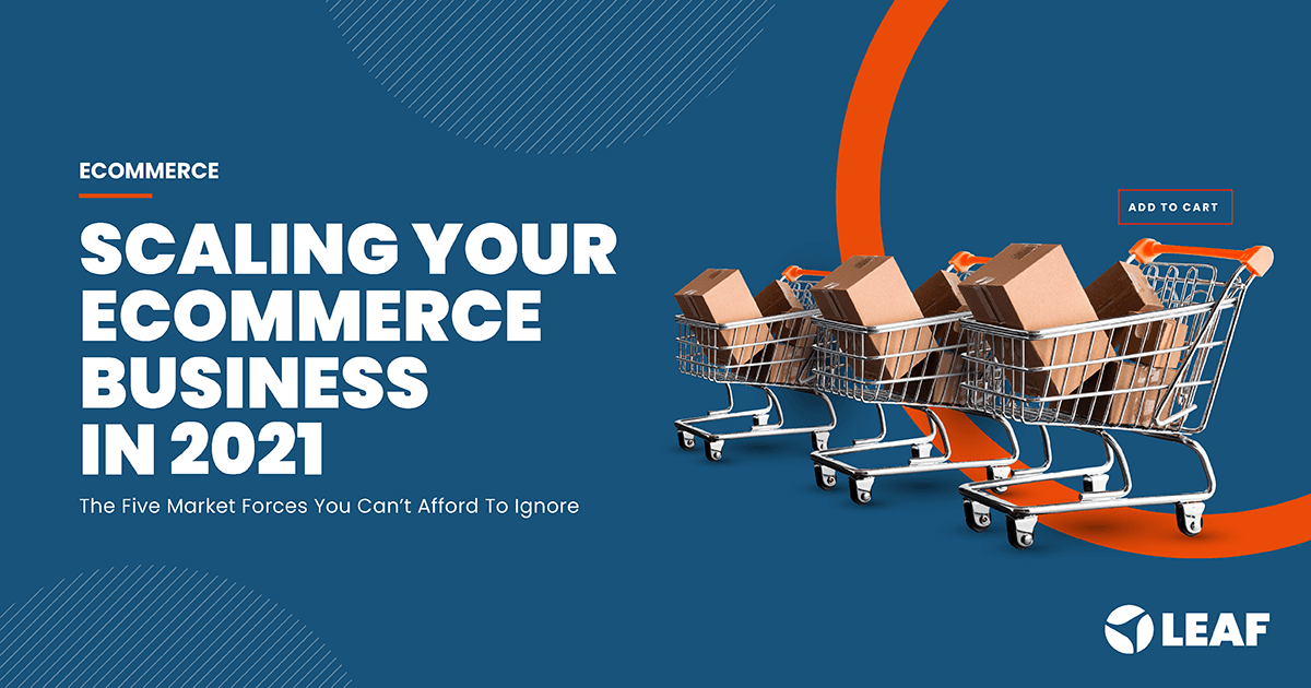 Scaling Your Ecommerce Business In 2021: 5 Market Forces You Can't Afford To Ignore