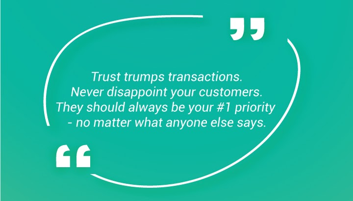 Trust trumps transactions. Never disappoint your customers. They should always be your #1 priority - no matter what anyone else says.