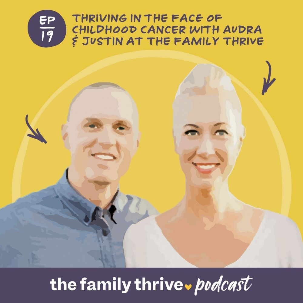 Podcast Ep. 19: Thriving in the Face of Childhood Cancer with Audra & Justin at The Family Thrive
